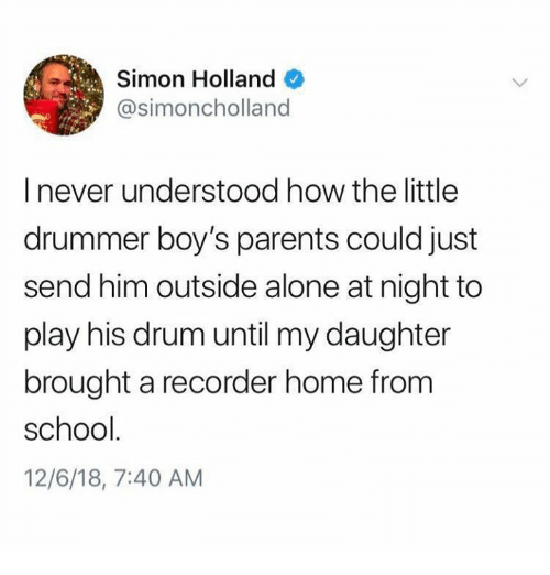 drummer: Simon Holland  @simoncholland  I never understood how the little  drummer boy's parents could just  send him outside alone at night to  play his drum until my daughter  brought a recorder home from  school  12/6/18, 7:40 AM