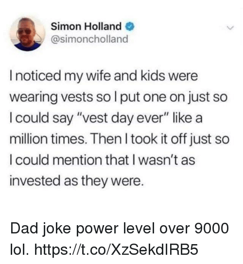"Dad, Funny, and Lol: Simon Holland  @simoncholland  I noticed my wife and kids were  wearing vests so l put one on just so  I could say ""vest day ever"" like a  million times. Then I took it off just so  I could mention that I wasn't as  invested as they were. Dad joke power level over 9000 lol. https://t.co/XzSekdIRB5"