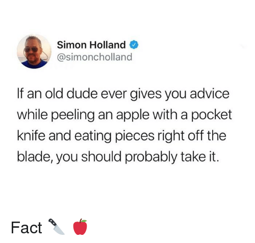 Advice, Apple, and Blade: Simon Holland  @simoncholland  If an old dude ever gives you advice  while peeling an apple with a pocket  knife and eating pieces right off the  blade, you should probably take it. Fact 🔪 🍎