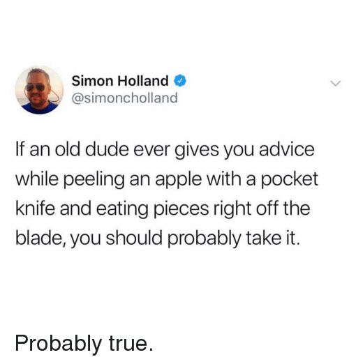 Advice, Apple, and Blade: Simon Holland  @simoncholland  If an old dude ever gives you advice  while peeling an apple with a pocket  knife and eating pieces right off the  blade, you should probably take it. Probably true.