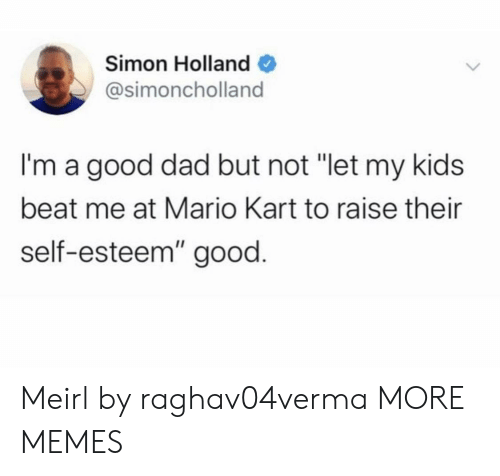 "Dad, Dank, and Mario Kart: Simon Holland  @simoncholland  I'm a good dad but not ""let my kids  beat me at Mario Kart to raise their  self-esteem"" good. Meirl by raghav04verma MORE MEMES"