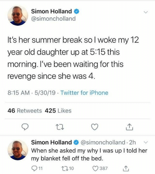 Dank, Iphone, and Revenge: Simon Holland  @simoncholland  It's her summer break so l woke my 12  year old daughter up at 5:15 this  morning. l've been waiting for this  revenge since she was 4.  8:15 AM. 5/30/19 Twitter for iPhone  46 Retweets 425 Likes  Simon Holland  @simoncholland. 2h  ﹀  When she asked my why I was up I told her  my blanket fell off the bed  0387山  t010