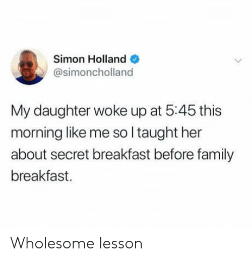 Family, Breakfast, and Wholesome: Simon Holland  @simoncholland  My daughter woke up at 5:45 this  morning like me so I taught her  about secret breakfast before family  breakfast Wholesome lesson