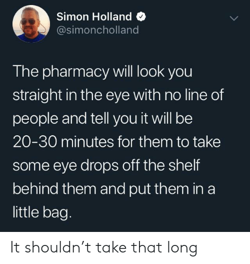 Pharmacy: Simon Holland  @simoncholland  The pharmacy will look you  straight in the eye with no line of  people and tell you it will be  20-30 minutes for them to take  some eye drops off the shelf  behind them and put them in a  little bag. It shouldn't take that long