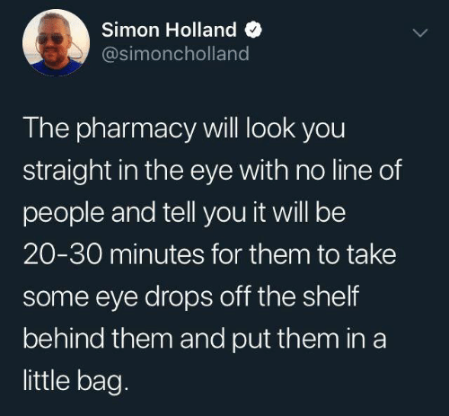 Pharmacy: Simon Holland  @simoncholland  The pharmacy will look you  straight in the eye with no line of  people and tell you it will be  20-30 minutes for them to take  some eye drops off the shelf  behind them and put them in a  little bag.