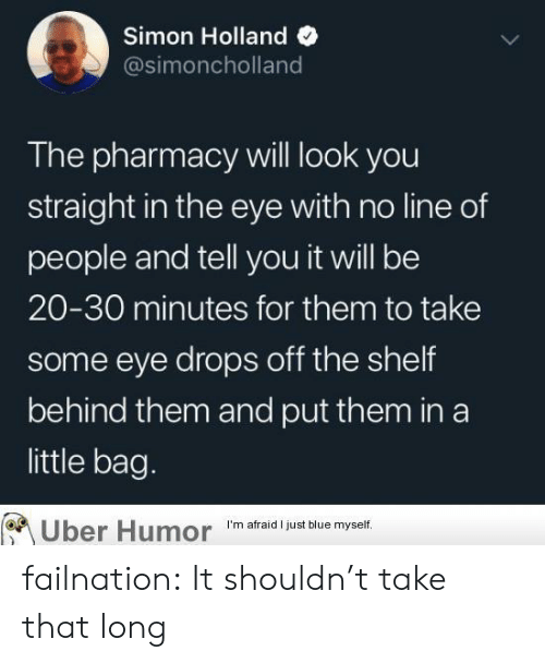 Tumblr, Uber, and Blog: Simon Holland  @simoncholland  The pharmacy will look you  straight in the eye with no line of  people and tell you it will be  20-30 minutes for them to take  some eye drops off the shelf  behind them and put them in a  little bag.  Uber Humor  I'm afraid I just blue myself. failnation:  It shouldn't take that long