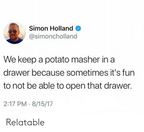 Potato, Relatable, and Fun: Simon Holland  @simoncholland  We keep a potato masher in a  drawer because sometimes it's fun  to not be able to open that drawer.  2:17 PM 8/15/17 Relatable