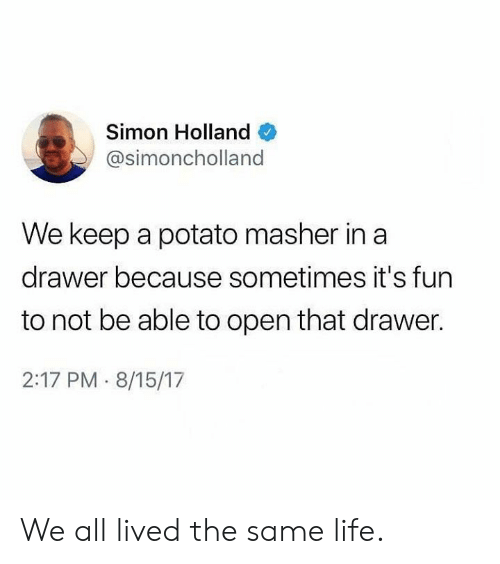 Dank, Life, and Potato: Simon Holland  @simoncholland  We keep a potato masher in a  drawer because sometimes it's fun  to not be able to open that drawer.  2:17 PM 8/15/17 We all lived the same life.