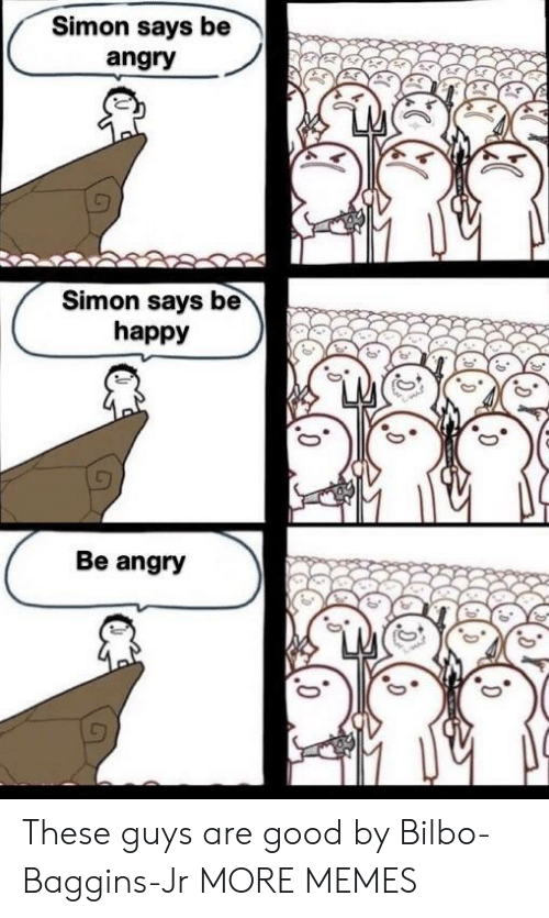 Bilbo: Simon says be  angry  Simon says be  happy  Be angry These guys are good by Bilbo-Baggins-Jr MORE MEMES