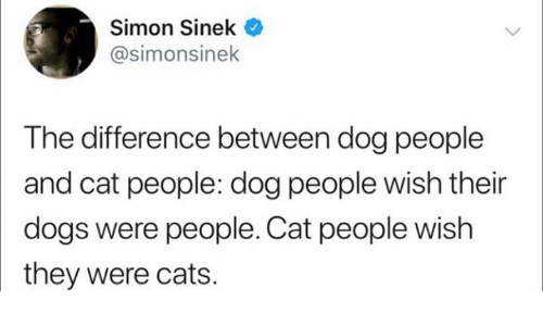 Cats, Dogs, and Humans of Tumblr: Simon Sinek  @simonsinek  The difference between dog people  and cat people: dog people wish their  dogs were people. Cat people wish  they were cats.