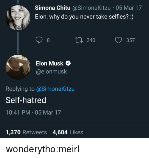 Target, Tumblr, and Blog: Simona Chitu @SimonaKitzu 05 Mar 17  Elon, why do you never take selfies?:)  240  357  Elon Musk Q  @elonmusk  Replying to@SimonaKitzu  Self-hatred  10:41 PM 05 Mar 17  1,370 Retweets 4,604 Likes wonderytho:meirl