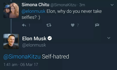 Hatred, Never, and Elon Musk: Simona Chitu @SimonaKitzu 3m  @elonmusk Elon, why do you never take  selfies?:  Elon Musk  @elonmusk  @SimonaKitzu Self-hatred  1:41 am 06 Mar 17