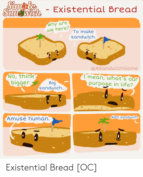 We Here: Simple  Sandwich  - Existential Bread  Why are  we here?  To make  sandwich.  @ASandwichGame  No, think  bigger.  I mean, what's our  purpose in life?  Big  sandwich...  With sandwich  Amuse human. Existential Bread [OC]