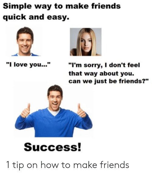 "Success: Simple way to make friends  quick and easy.  ""I'm sorry, I don't feel  that way about you.  can we just be friends?""  ""I love you...""  Success! 1 tip on how to make friends"