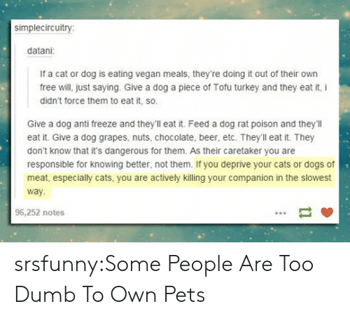 cat-or-dog: simplecircuitry  datani  If a cat or dog is eating vegan meals, they're doing it out of their own  free will, just saying. Give a dog a piece of Tofu turkey and they eat it, i  didn't force them to eat it, so.  Give a dog anti freeze and they'll eat it. Feed a dog rat poison and they'llI  eat it. Give a dog grapes, nuts, chocolate, beer, etc. Theyll eat it. They  don't know that it's dangerous for them. As their caretaker you are  responsible for knowing better, not them. If you deprive your cats or dogs of  meat, especially cats, you are actively killing your companion in the slowest  way  96,252 notes srsfunny:Some People Are Too Dumb To Own Pets
