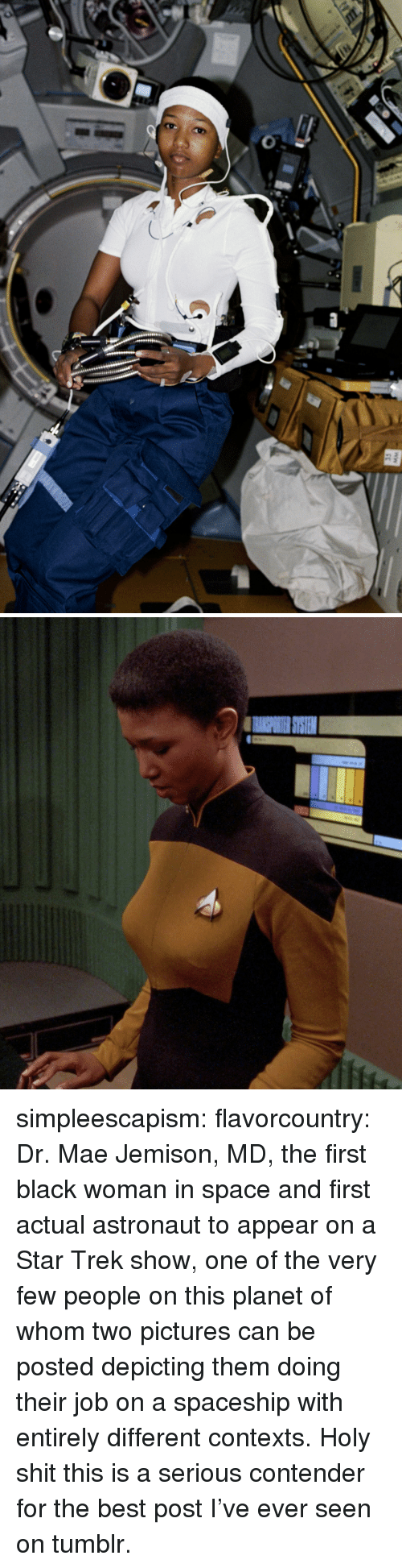 Shit, Star Trek, and Tumblr: simpleescapism:  flavorcountry: Dr. Mae Jemison, MD, the first black woman in space and first actual astronaut to appear on a Star Trek show, one of the very few people on this planet of whom two pictures can be posted depicting them doing their job on a spaceship with entirely different contexts. Holy shit this is a serious contender for the best post I've ever seen on tumblr.
