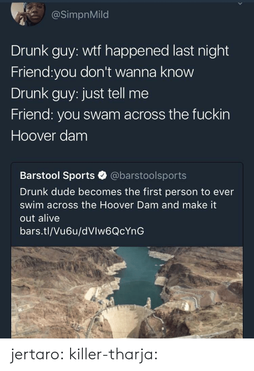 drunk guy: @SimpnMild  Drunk guy: wtf happened last night  Friend:you don't wanna know  Drunk guy: just tell me  Friend: you swam across the fuckin  Hoover dam  Barstool Sports @barstoolsports  Drunk dude becomes the first person to ever  swim across the Hoover Dam and make it  out alive  bars.tl/Vu6u/dVlw6QcYnG jertaro: killer-tharja: