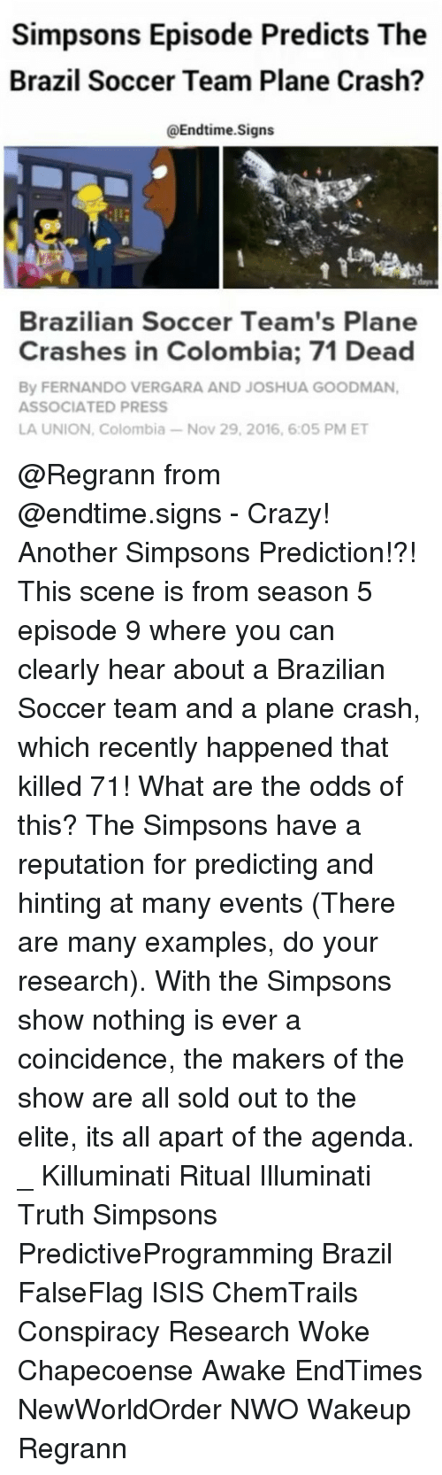 chemtrails: Simpsons Episode Predicts The  Brazil Soccer Team Plane Crash?  Enditime.Signs  Brazilian Soccer Team's Plane  Crashes in Colombia; 71 Dead  By FERNANDO VERGARA AND JOSHUA GOODMAN,  ASSOCIATED PRESS  LA UNION, Colombia-Nov 29, 2016, 6:05 PM ET @Regrann from @endtime.signs - Crazy! Another Simpsons Prediction!?! This scene is from season 5 episode 9 where you can clearly hear about a Brazilian Soccer team and a plane crash, which recently happened that killed 71! What are the odds of this? The Simpsons have a reputation for predicting and hinting at many events (There are many examples, do your research). With the Simpsons show nothing is ever a coincidence, the makers of the show are all sold out to the elite, its all apart of the agenda. _ Killuminati Ritual Illuminati Truth Simpsons PredictiveProgramming Brazil FalseFlag ISIS ChemTrails Conspiracy Research Woke Chapecoense Awake EndTimes NewWorldOrder NWO Wakeup Regrann