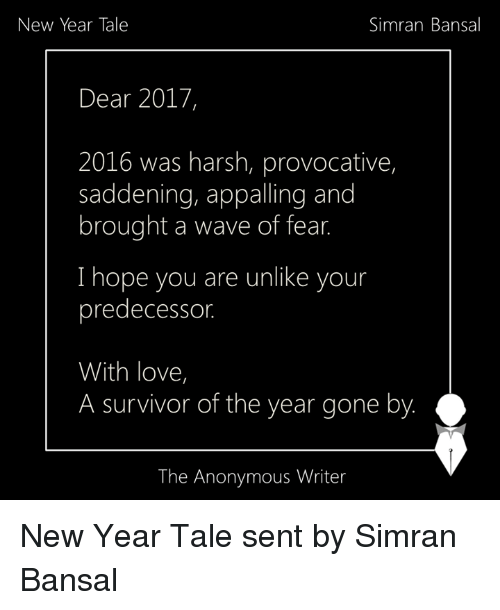 provocative: Simran Bansal  New Year Tale  Dear 2017,  2016 was harsh, provocative,  saddening, appalling and  brought a wave of fear.  I hope you are unlike your  predecessor.  With love,  A survivor of the year gone by.  The Anonymous Writer New Year Tale sent by Simran Bansal