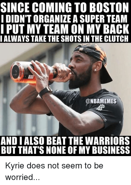 But Thats None Of My Business: SINCE COMING TO BOSTON  I DIDN'T ORGANIZE A SUPER TEAM  PUT MY TEAM ON MY BACK  IALWAYS TAKE THE SHOTS IN THE CLUTCH  @NBAMEMES  AND I ALSO BEAT THE WARRIORS  BUT THAT'S NONE OF MY BUSINESS Kyrie does not seem to be worried...