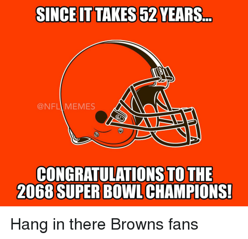 browns-fan: SINCE IT TAKES52 YEARS  NFL MEMES  CONGRATULATIONS TO THE  2068 SUPER BOWL CHAMPIONS! Hang in there Browns fans