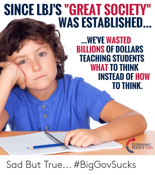 "Established: SINCE LBJS""GREAT SOCIETY  WAS ESTABLISHED  WE'VE WASTED  BILLIONS OF DOLLARS  TEACHING STUDENTS  WHAT TO THINK  INSTEAD OF HOW  TO THINK.  TUINT NSA  POINT USA Sad But True... #BigGovSucks"