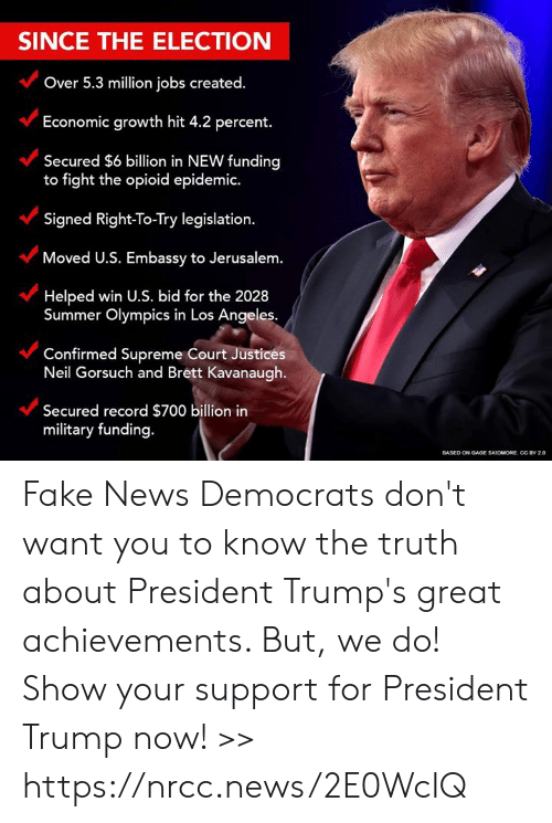 Fake, Memes, and News: SINCE THE ELECTION  Over 5.3 million jobs created.  Economic growth hit 4.2 percent.  Secured $6 billion in NEW funding  to fight the opioid epidemic.  Signed Right-To-Try legislation.  Moved U.S. Embassy to Jerusalem.  Helped win U.S. bid for the 2028  Summer Olympics in Los Angeles  Confirmed Supreme Court Justices  Neil Gorsuch and Brett Kavanaugh.  Secured record $700 billion in  military funding.  ONOAGE SKIDMORE. CC BY 20 Fake News Democrats don't want you to know the truth about President Trump's great achievements. But, we do! Show your support for President Trump now! >> https://nrcc.news/2E0WcIQ
