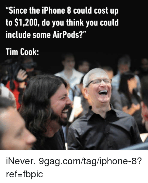 "9gag, Bailey Jay, and Dank: ""Since the iPhone 8 could cost up  to $1,200, do you think you could  include some AirPods?""  Tim Cook: iNever. 9gag.com/tag/iphone-8?ref=fbpic"