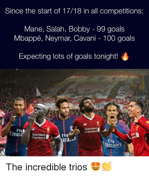 The Incredible: Since the start of 17/18 in all competitions:  Mane, Salah, Bobby - 99 goals  Mbappé, Neymar, Cavani - 100 goals  Expecting lots of goals tonight!  Fly  Standard  Chartered  Standard  Chartered S  FlV  Fly  irafes The incredible trios 🤩👏