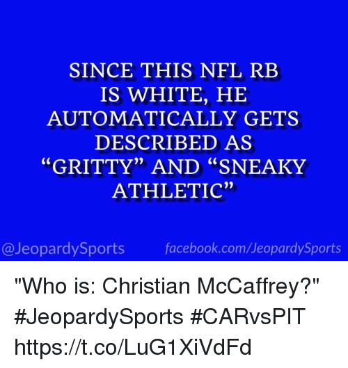 "Facebook, Nfl, and Sports: SINCE THIS NFL REB  IS WHITE, HE  AUTOMATICALLY GETS  DESCRIBED AS  ""GRITTY"" AND ""SNEAKY  ATHLETIC""  @JeopardySports facebook.com/JeopardySports ""Who is: Christian McCaffrey?"" #JeopardySports #CARvsPIT https://t.co/LuG1XiVdFd"