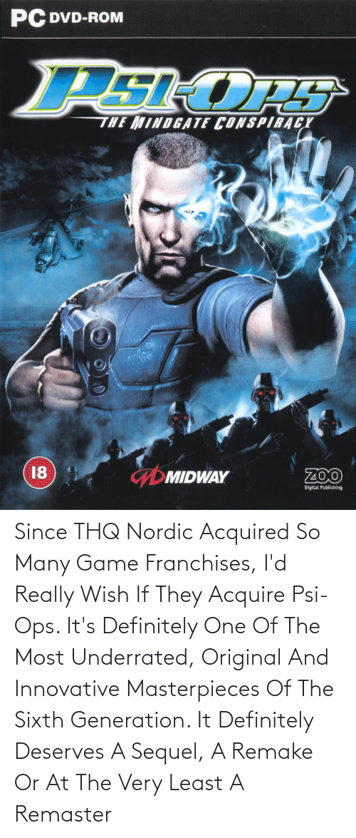 acquire: Since THQ Nordic Acquired So Many Game Franchises, I'd Really Wish If They Acquire Psi-Ops. It's Definitely One Of The Most Underrated, Original And Innovative Masterpieces Of The Sixth Generation. It Definitely Deserves A Sequel, A Remake Or At The Very Least A Remaster