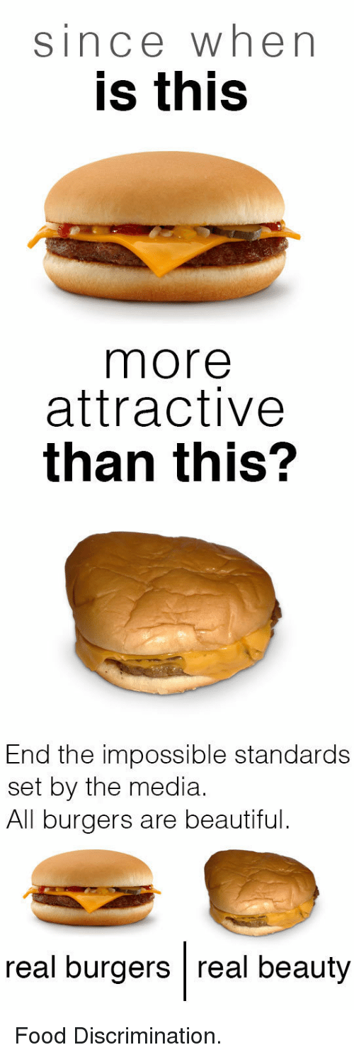 Real Beauty: since when  is this  more  attractive  than this?  End the impossible standards  set by the media.  All burgers are beautiful.  real burgers real beauty <p>Food Discrimination.</p>