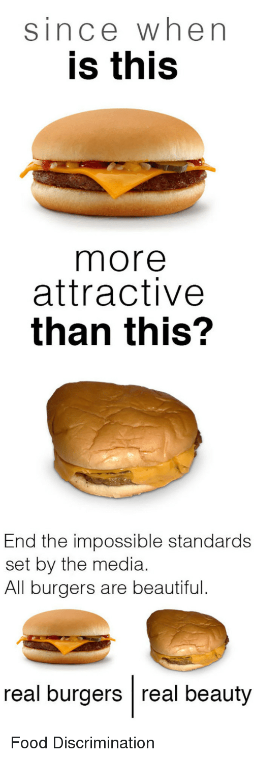 Real Beauty: since when  is this  more  attractive  than this?  End the impossible standards  set by the media.  All burgers are beautiful.  real burgers real beauty <p>Food Discrimination</p>