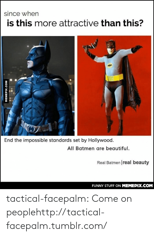 Real Beauty: since when  is this more attractive than this?  End the impossible standards set by Hollywood.  All Batmen are beautiful.  Real Batmen |real beauty  FUNNY STUFF ON MEMEPIX.COM  MEMEPIX.COM tactical-facepalm:  Come on peoplehttp://tactical-facepalm.tumblr.com/