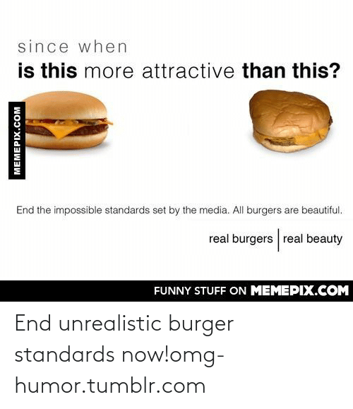 Real Beauty: since when  is this more attractive than this?  End the impossible standards set by the media. All burgers are beautiful.  real burgers real beauty  FUNNY STUFF ON MEMEPIX.COM  MEMEPIX.COM End unrealistic burger standards now!omg-humor.tumblr.com