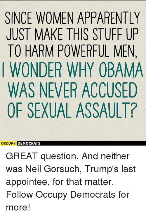 Apparently, Memes, and Obama: SINCE WOMEN APPARENTLY  JUST MAKE THIS STUFF UP  TO HARM POWERFUL MEN  I WONDER WHY OBAMA  WAS NEVER ACCUSED  OF SEXUAL ASSAULT?  OccuPy DEMO  DEMOCRATS GREAT question. And neither was Neil Gorsuch, Trump's last appointee, for that matter. Follow Occupy Democrats for more!