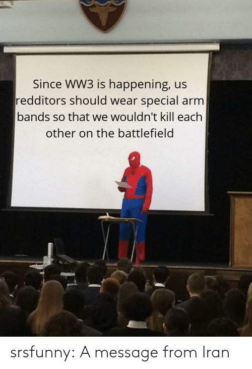 Wouldnt: Since WW3 is happening, us  redditors should wear special arm  bands so that we wouldn't kill each  other on the battlefield srsfunny:  A message from Iran