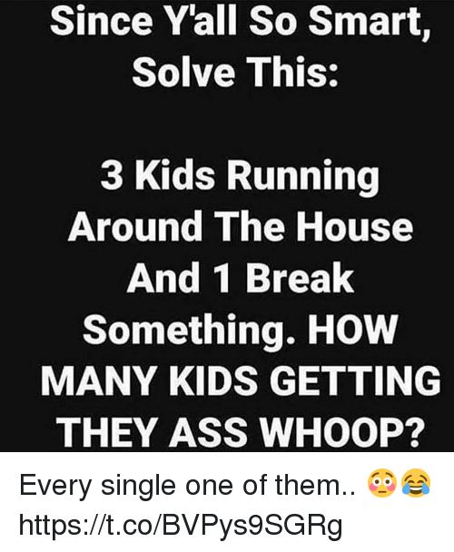 how-many-kids: Since Yall So Smart,  Solve This:  3 Kids Running  Around The House  And 1 Break  Something. HOW  MANY KIDS GETTING  THEY ASS WHOOP? Every single one of them.. 😳😂 https://t.co/BVPys9SGRg