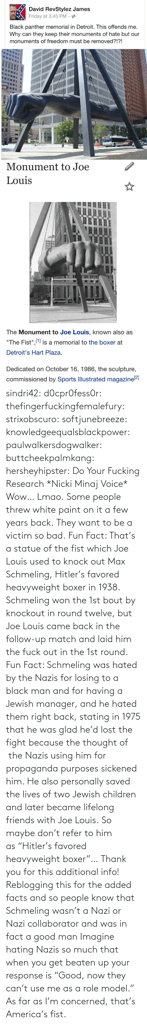 "knock: sindri42:  d0cpr0fess0r:  thefingerfuckingfemalefury:  strixobscuro:  softjunebreeze:  knowledgeequalsblackpower:  paulwalkersdogwalker:   buttcheekpalmkang:   hersheyhipster:  Do Your Fucking Research *Nicki Minaj Voice*    Wow… Lmao.   Some people threw white paint on it a few years back.   They want to be a victim so bad.  Fun Fact: That's a statue of the fist which Joe Louis used to knock out Max Schmeling, Hitler's favored heavyweight boxer in 1938. Schmeling won the 1st bout by knockout in round twelve, but Joe Louis came back in the follow-up match and laid him the fuck out in the 1st round.  Fun Fact: Schmeling was hated by the Nazis for losing to a black man and for having a Jewish manager, and he hated them right back, stating in 1975 that he was glad he'd lost the fight because the thought of  the Nazis using him for propaganda purposes sickened him. He also personally saved the lives of two Jewish children and later became lifelong friends with Joe Louis. So maybe don't refer to him as ""Hitler's favored heavyweight boxer""…  Thank you for this additional info! Reblogging this for the added facts and so people know that Schmeling wasn't a Nazi or Nazi collaborator and was in fact a good man   Imagine hating Nazis so much that when you get beaten up your response is ""Good, now they can't use me as a role model.""  As far as I'm concerned, that's America's fist."