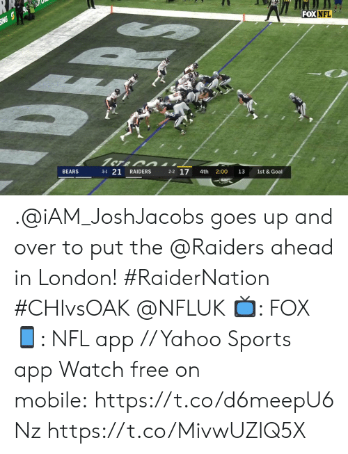 And Over: SING S  FOX NFL  1ST&  BEARS  3-1 21  RAIDERS  2-2 17  4th  2:00  13  1st & Goal .@iAM_JoshJacobs goes up and over to put the @Raiders ahead in London! #RaiderNation #CHIvsOAK @NFLUK  📺: FOX 📱: NFL app // Yahoo Sports app Watch free on mobile: https://t.co/d6meepU6Nz https://t.co/MivwUZlQ5X