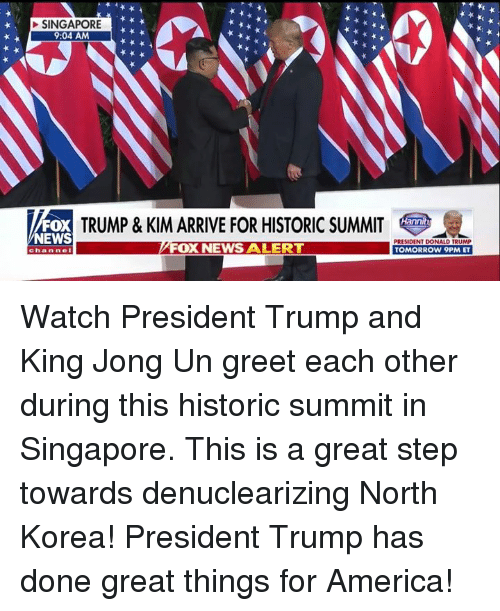 America, Donald Trump, and News: SINGAPORE  9:04 AM  FOX  EWS  TRUMP & KIM ARRIVE FOR HISTORIC SUMMIT  FOX NEWS ALERT  PRESIDENT DONALD TRUMP  TOMORROW 9PM ET  channe Watch President Trump and King Jong Un greet each other during this historic summit in Singapore. This is a great step towards denuclearizing North Korea! President Trump has done great things for America!