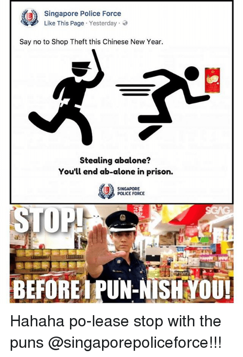 Being Alone, Memes, and New Year's: Singapore Police Force  Like This Page . Yesterday .  Say no to Shop Theft this Chinese New Year.  Stealing abalone?  You'll end ab-alone in prison.  SINGAPORE  POLICE FORCE  3  BEFOREA PUN-NISH YOU Hahaha po-lease stop with the puns @singaporepoliceforce!!!