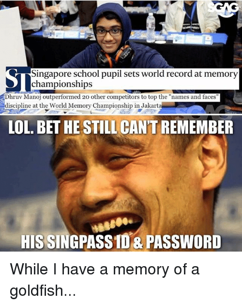 """jakarta: Singapore school pupil sets world record at memory  Dhruv Manoj outperformed 20 other competitors to top the """"names and faces  discipline at the World Memory Championship in Jakarta  LOL. BET HE STILL CAN'T REMEMBER  HIS SINGPASSID&PASSWORD While I have a memory of a goldfish..."""