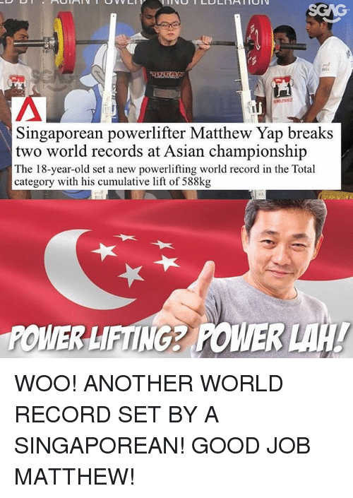 Powerlifting: Singaporean powerlifter Matthew Yap breaks  two world records at Asian championship  The 18-year-old set a new powerlifting world record in the Total  category with his cumulative lift of 588kg  POWER LIFTING2 POWER WOO! ANOTHER WORLD RECORD SET BY A SINGAPOREAN! GOOD JOB MATTHEW!