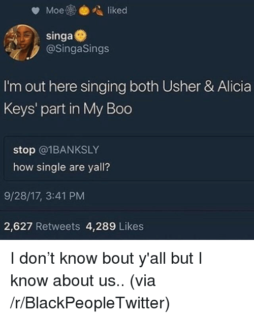 Alicia Keys: @SingaSings  I'm out here singing both Usher & Alicia  Keys' part in My Boo  stop @1BANKSLY  how single are yall?  9/28/17, 3:41 PM  2,627 Retweets 4,289 Likes <p>I don&rsquo;t know bout y'all but I know about us.. (via /r/BlackPeopleTwitter)</p>