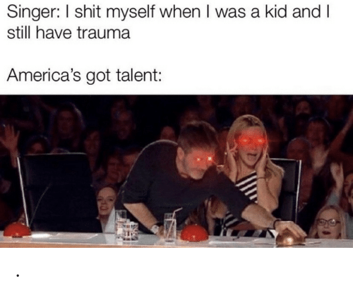 shit myself: Singer: I shit myself when I was a kid and I  still have trauma  America's got talent: .