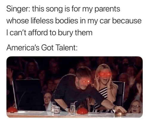 Bury: Singer: this song is for my parents  whose lifeless bodies in my car because  I can't afford to bury them  America's Got Talent