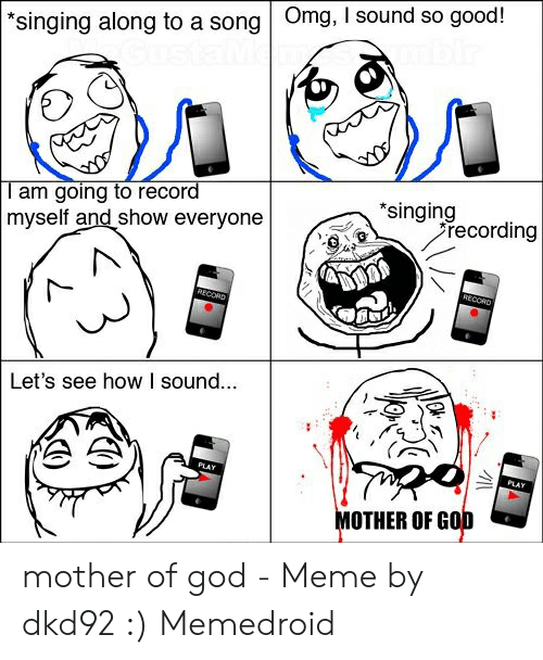 Mother Of God Meme: singing along to a song Omg, I sound so good!  T am going to record  myself and show everyone  singing  recording  Let's see how I sound...  MOTHER OF GOD mother of god - Meme by dkd92 :) Memedroid