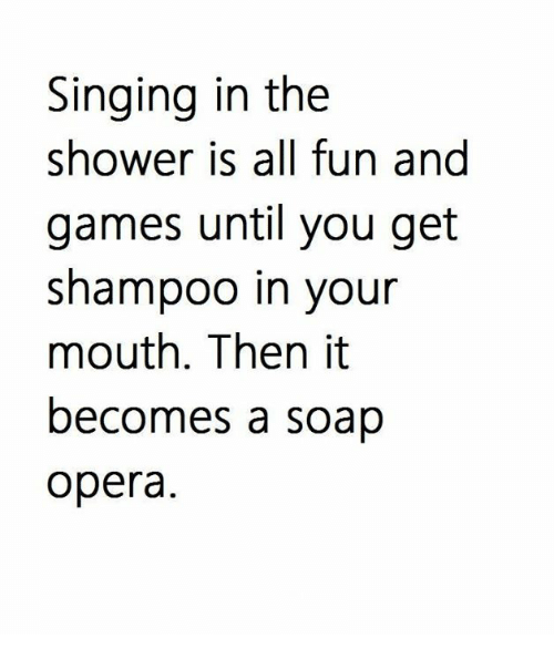 soap opera: Singing in the  shower is all fun and  games until you get  shampoo in your  mouth. Then it  becomes a soap  opera.