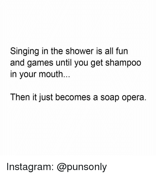 soap opera: Singing in the shower is all furn  and games until you get shampoo  in your mouth.  Then it just becomes a soap opera Instagram: @punsonly